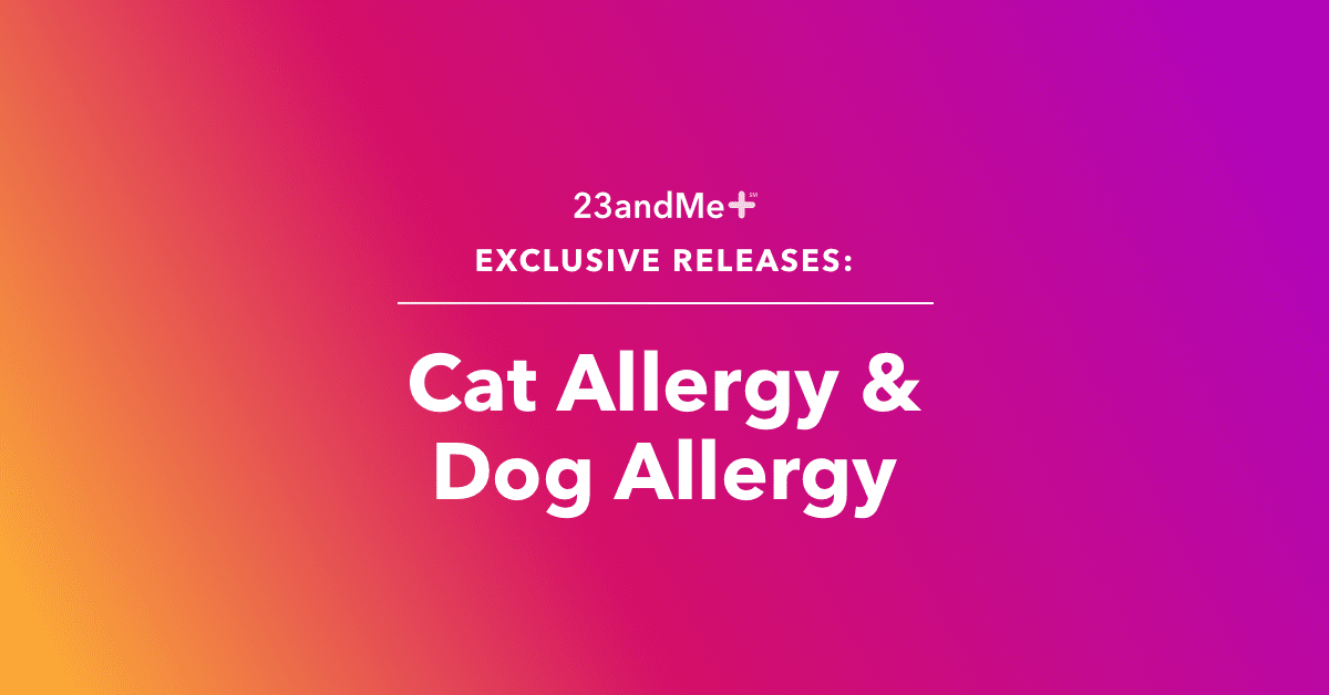 Check out 23andMe+ Cat Allergy and Dog Allergy reports